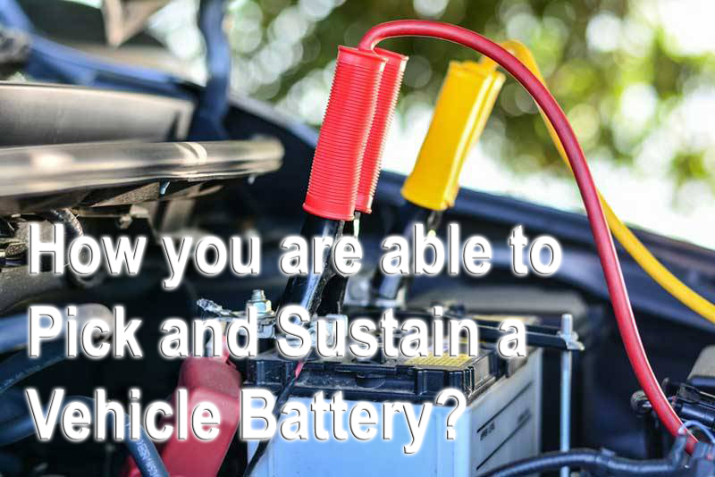 How you are able to Pick and Sustain a Vehicle Battery?
