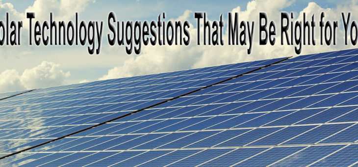 Solar Technology Suggestions That May Be Right for You!